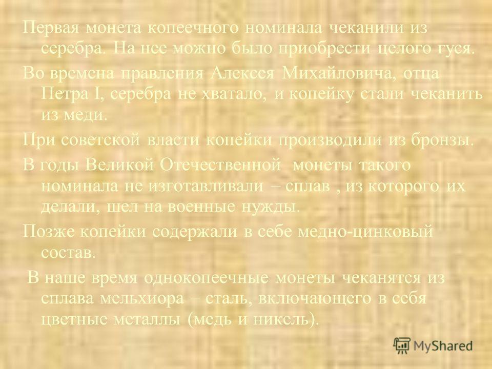 Первая монета копеечного номинала чеканили из серебра. На нее можно было приобрести целого гуся. Во времена правления Алексея Михайловича, отца Петра I, серебра не хватало, и копейку стали чеканить из меди. При советской власти копейки производили из