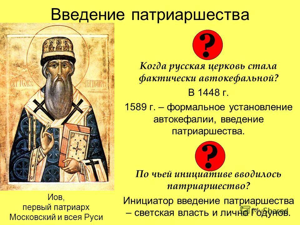 Введение патриаршества Когда русская церковь стала фактически автокефальной? В 1448 г. 1589 г. – формальное установление автокефалии, введение патриаршества. По чьей инициативе вводилось патриаршество? Инициатор введение патриаршества – светская влас