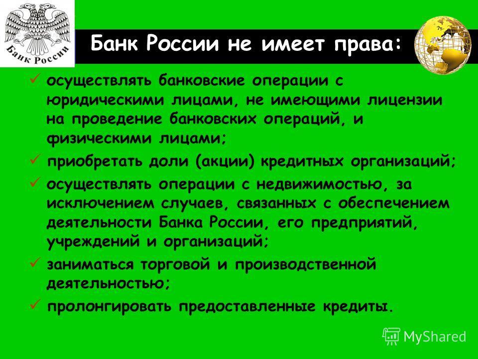 LOGO Банк России не имеет права: осуществлять банковские операции с юридическими лицами, не имеющими лицензии на проведение банковских операций, и физическими лицами; приобретать доли (акции) кредитных организаций; осуществлять операции с недвижимост
