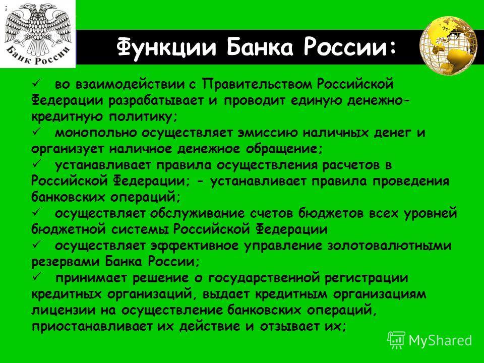 LOGO Функции Банка России: : во взаимодействии с Правительством Российской Федерации разрабатывает и проводит единую денежно- кредитную политику; монопольно осуществляет эмиссию наличных денег и организует наличное денежное обращение; устанавливает п