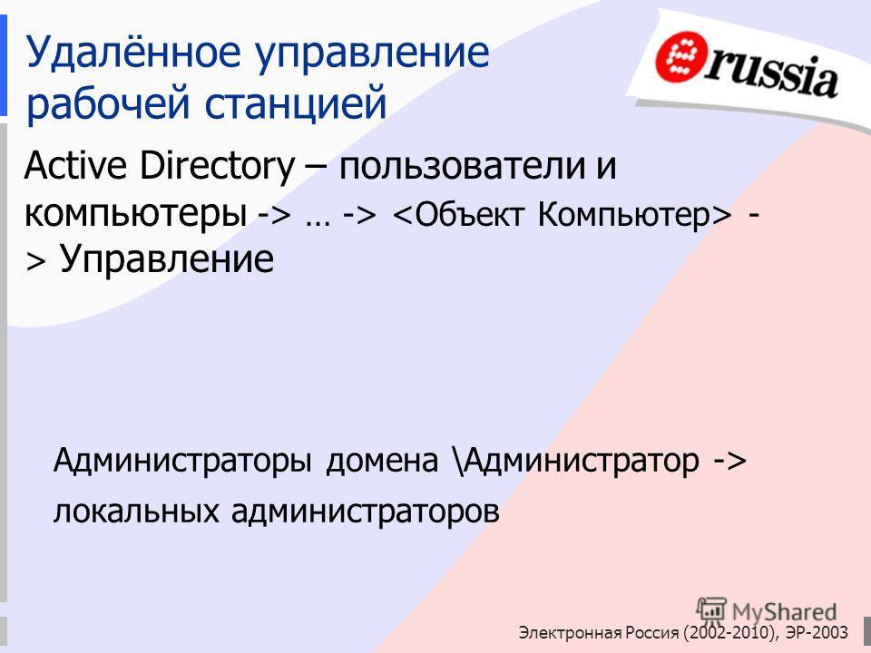 Электронная Россия (2002-2010), ЭР-2003 Удалённое управление рабочей станцией Active Directory – пользователи и компьютеры -> … -> - > Управление Администраторы домена \Администратор -> локальных администраторов