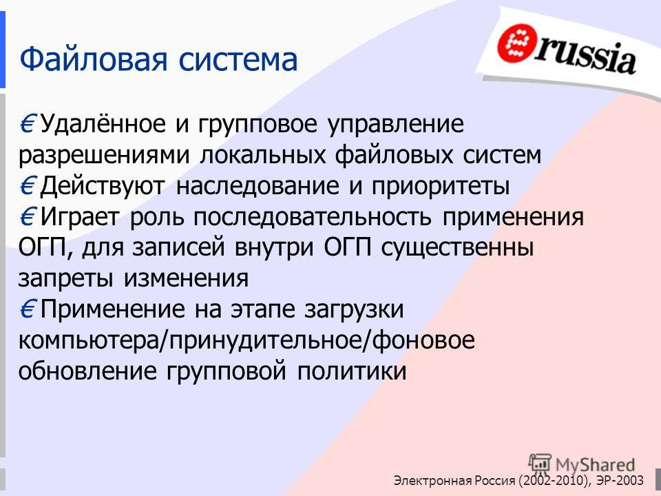 Электронная Россия (2002-2010), ЭР-2003 Файловая система Удалённое и групповое управление разрешениями локальных файловых систем Действуют наследование и приоритеты Играет роль последовательность применения ОГП, для записей внутри ОГП существенны зап