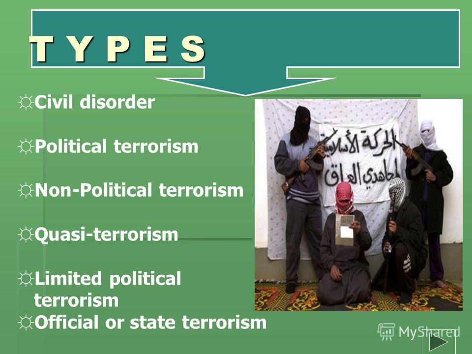 T Y P E S Civil disorder Political terrorism Non-Political terrorism Quasi-terrorism Limited political terrorism Official or state terrorism