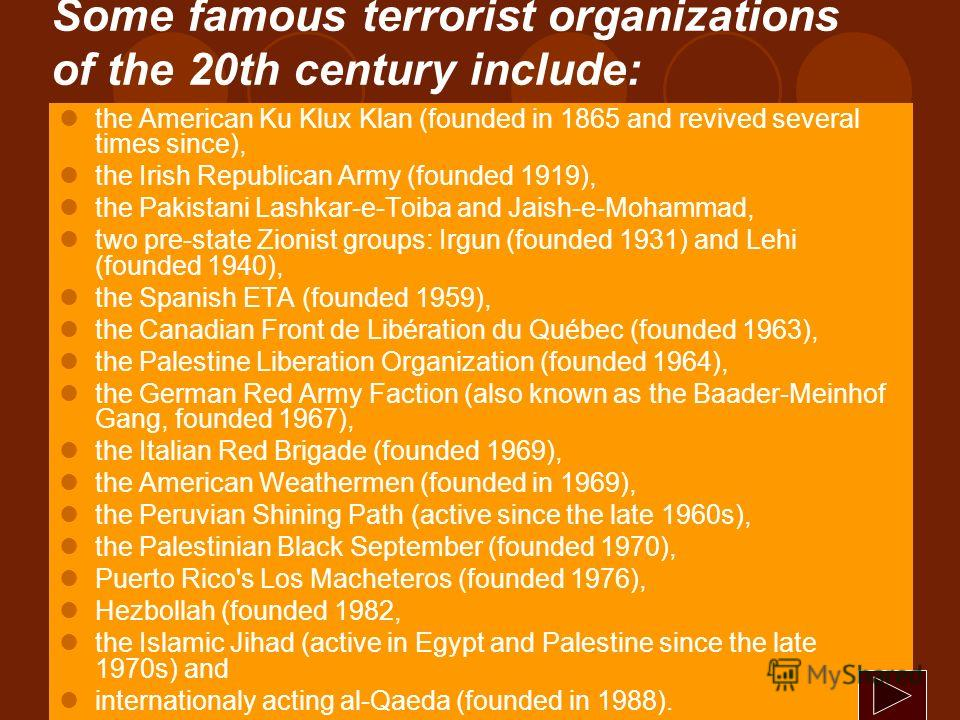 Some famous terrorist organizations of the 20th century include: the American Ku Klux Klan (founded in 1865 and revived several times since), the Irish Republican Army (founded 1919), the Pakistani Lashkar-e-Toiba and Jaish-e-Mohammad, two pre-state