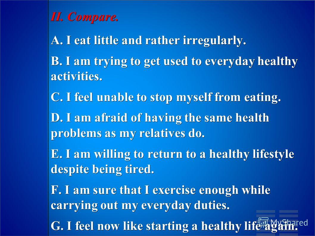 II. Compare. A. I eat little and rather irregularly. B. I am trying to get used to everyday healthy activities. C. I feel unable to stop myself from eating. D. I am afraid of having the same health problems as my relatives do. E. I am willing to retu