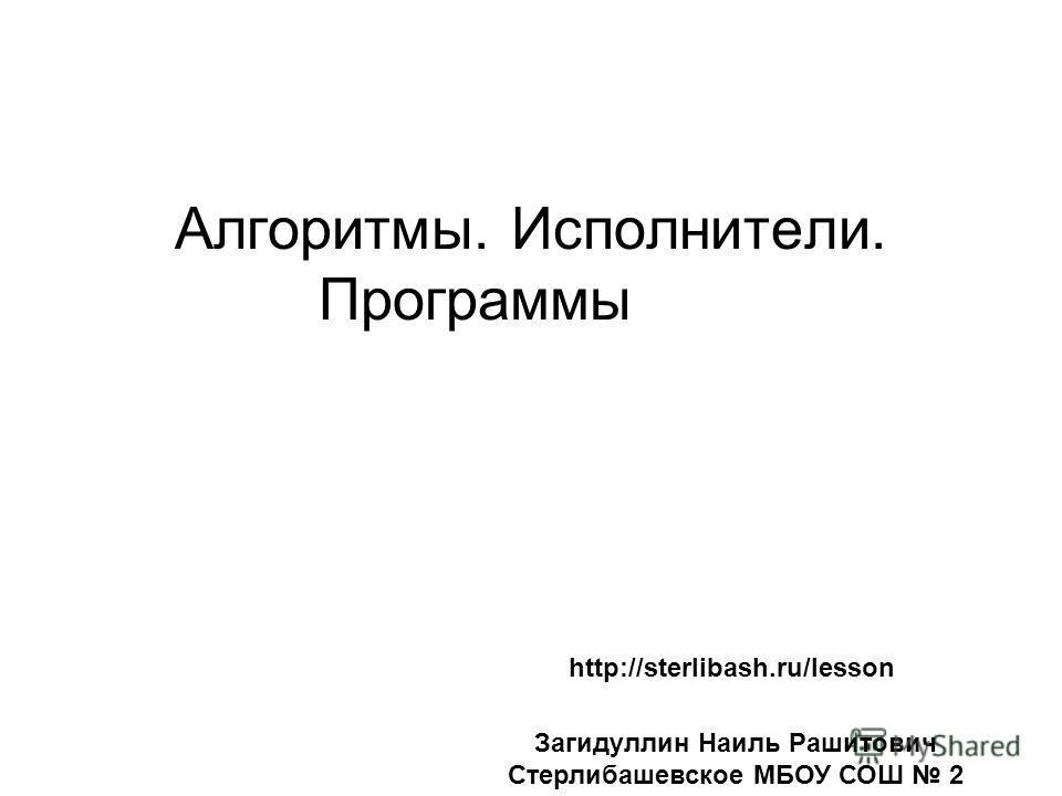 Алгоритмы. Исполнители. Программы http://sterlibash.ru/lesson Загидуллин Наиль Рашитович Стерлибашевское МБОУ СОШ 2