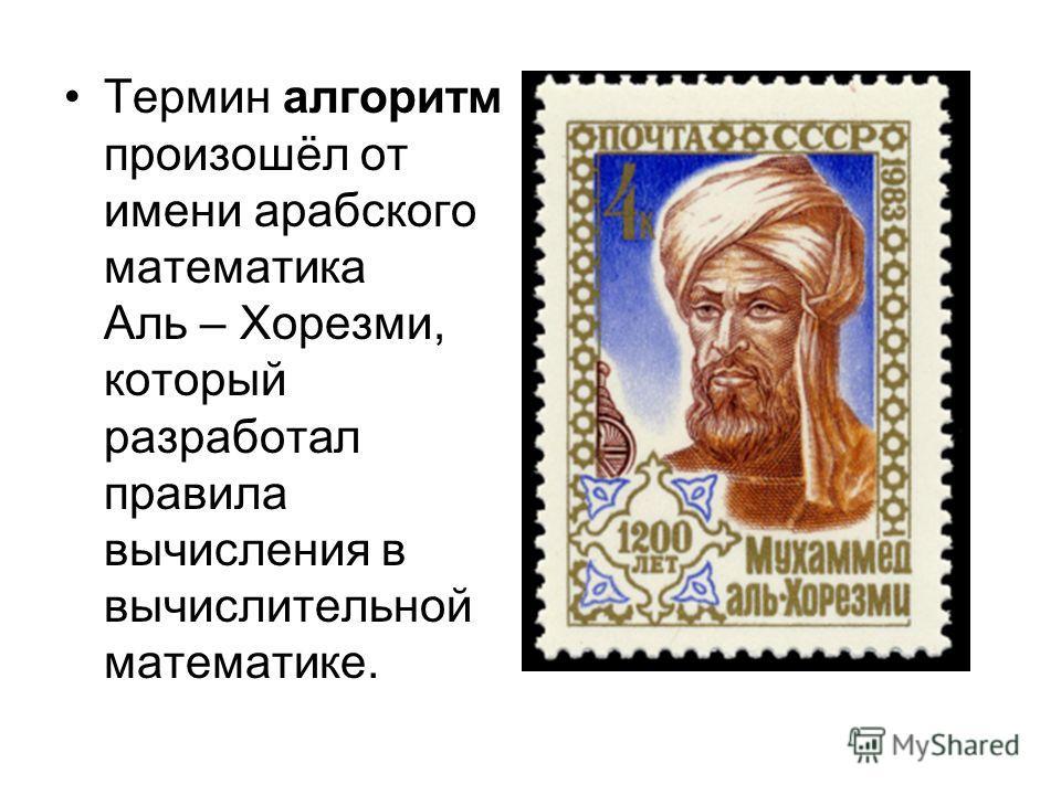 Термин алгоритм произошёл от имени арабского математика Аль – Хорезми, который разработал правила вычисления в вычислительной математике.