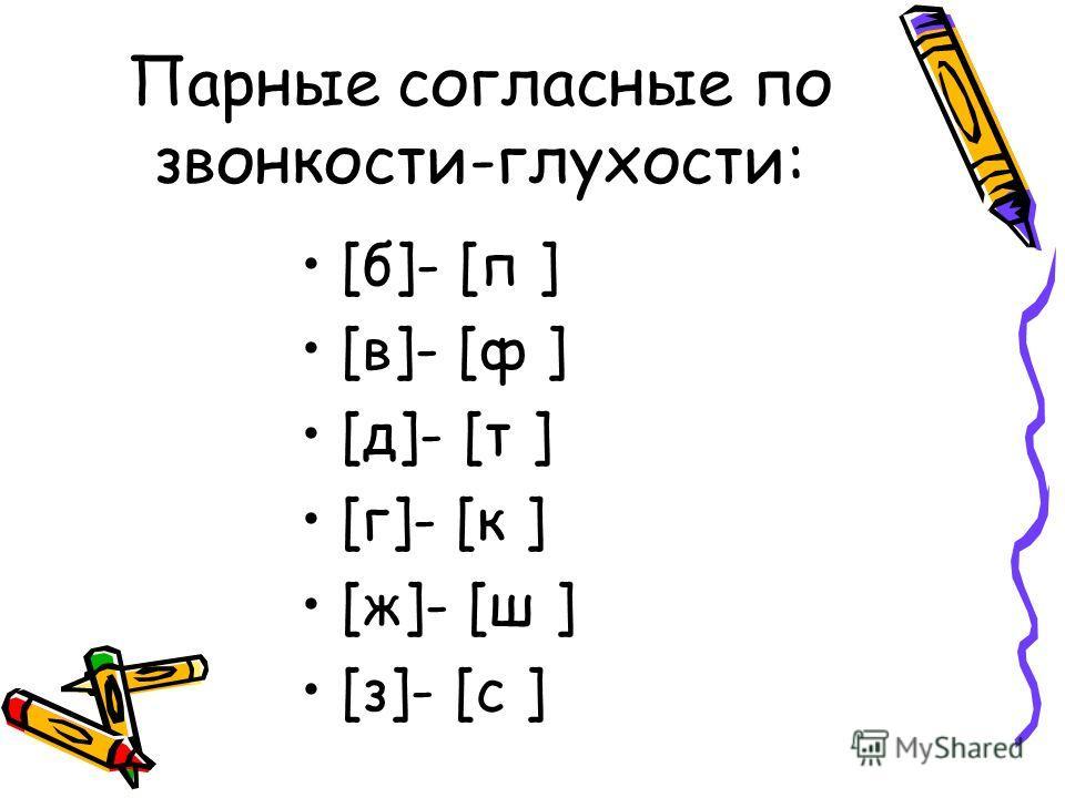 Парные согласные по звонкости-глухости: [б]- [п ] [в]- [ф ] [д]- [т ] [г]- [к ] [ж]- [ш ] [з]- [с ]