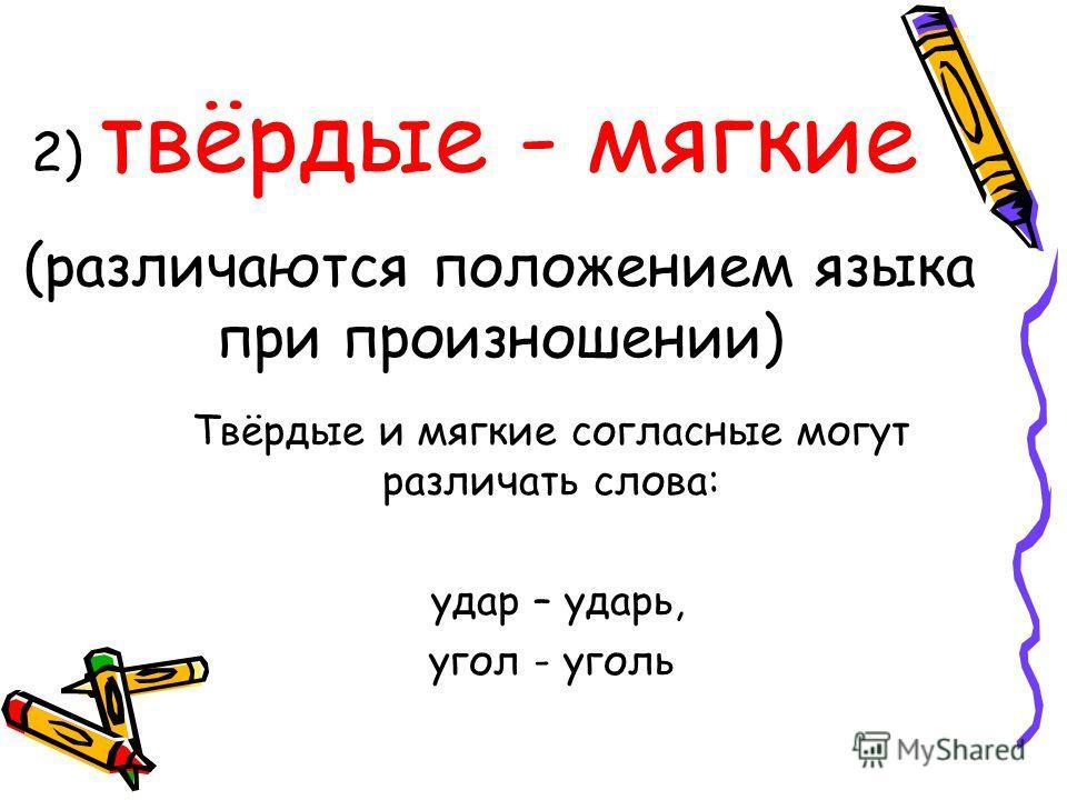 2) твёрдые - мягкие (различаются положением языка при произношении) Твёрдые и мягкие согласные могут различать слова: удар – ударь, угол - уголь