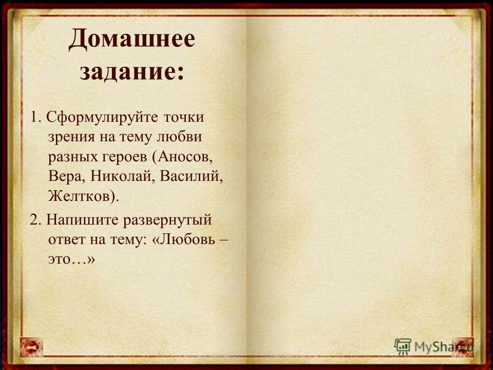 Домашнее задание: 1. Сформулируйте точки зрения на тему любви разных героев (Аносов, Вера, Николай, Василий, Желтков). 2. Напишите развернутый ответ на тему: «Любовь – это…»