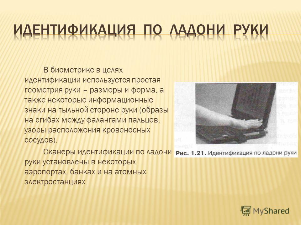 В биометрике в целях идентификации используется простая геометрия руки – размеры и форма, а также некоторые информационные знаки на тыльной стороне руки (образы на сгибах между фалангами пальцев, узоры расположения кровеносных сосудов). Сканеры идент