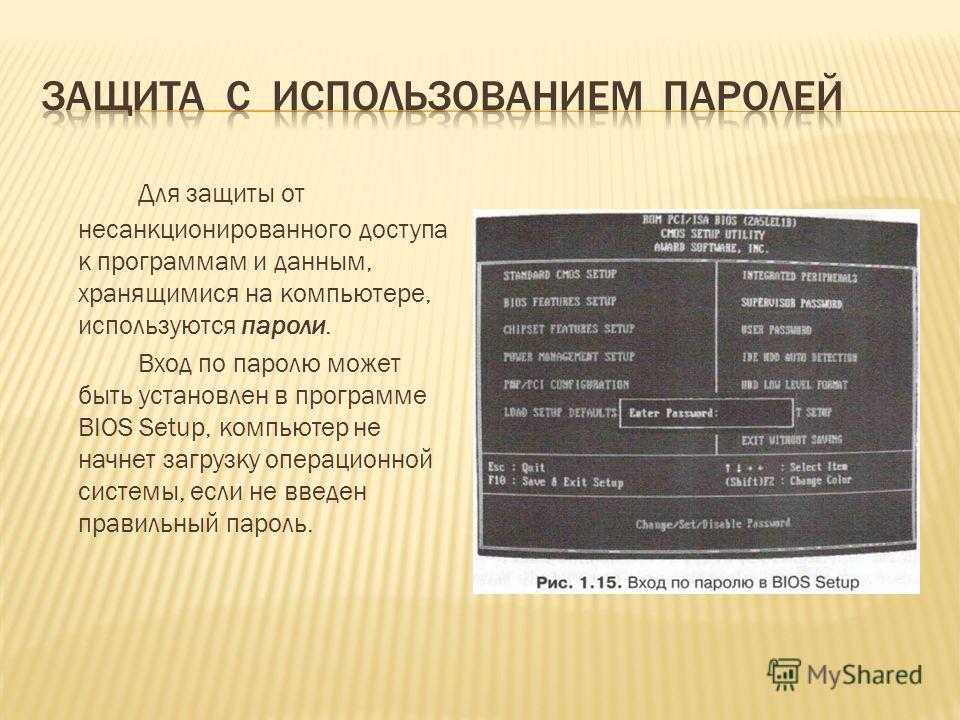 Для защиты от несанкционированного доступа к программам и данным, хранящимися на компьютере, используются пароли. Вход по паролю может быть установлен в программе BIOS Setup, компьютер не начнет загрузку операционной системы, если не введен правильны