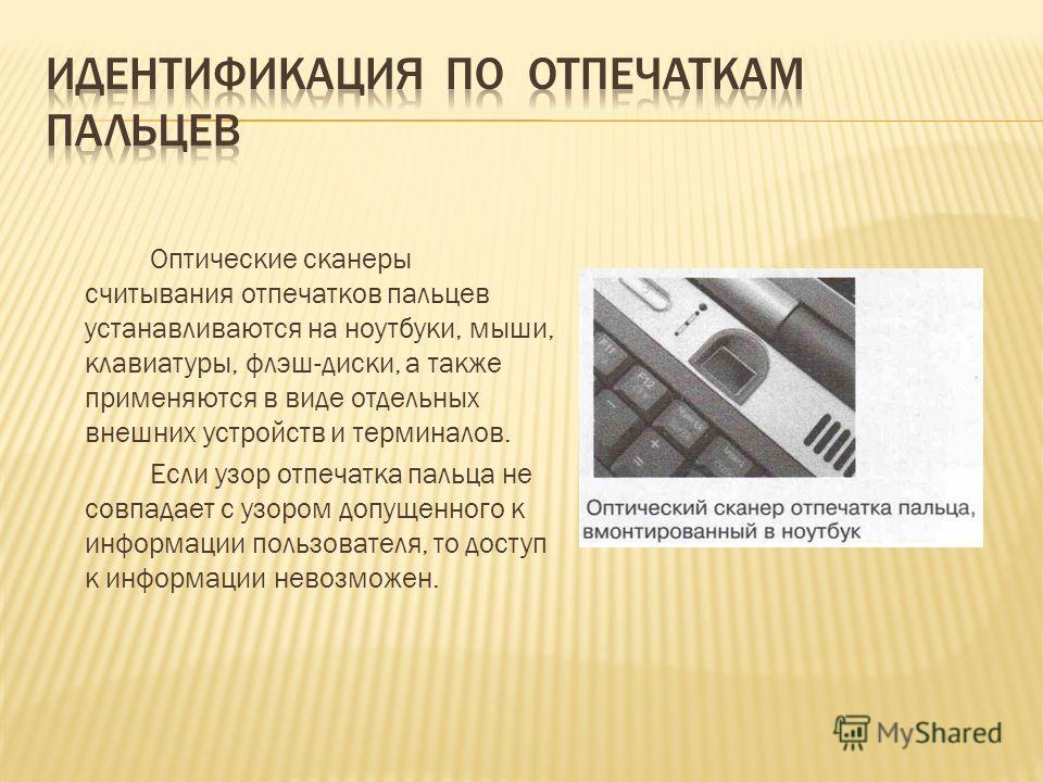 Оптические сканеры считывания отпечатков пальцев устанавливаются на ноутбуки, мыши, клавиатуры, флэш-диски, а также применяются в виде отдельных внешних устройств и терминалов. Если узор отпечатка пальца не совпадает с узором допущенного к информации