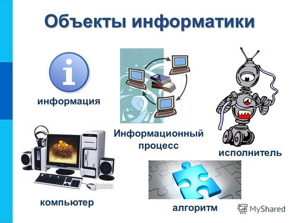 Объекты информатики информация исполнитель компьютер алгоритм Информационный процесс