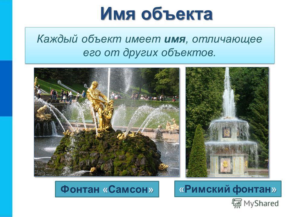 Каждый объект имеет имя, отличающее его от других объектов. «» Фонтан «Самсон» «» «Римский фонтан» Имя объекта