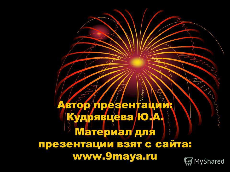 Автор презентации: Кудрявцева Ю.А. Материал для презентации взят с сайта: www.9maya.ru