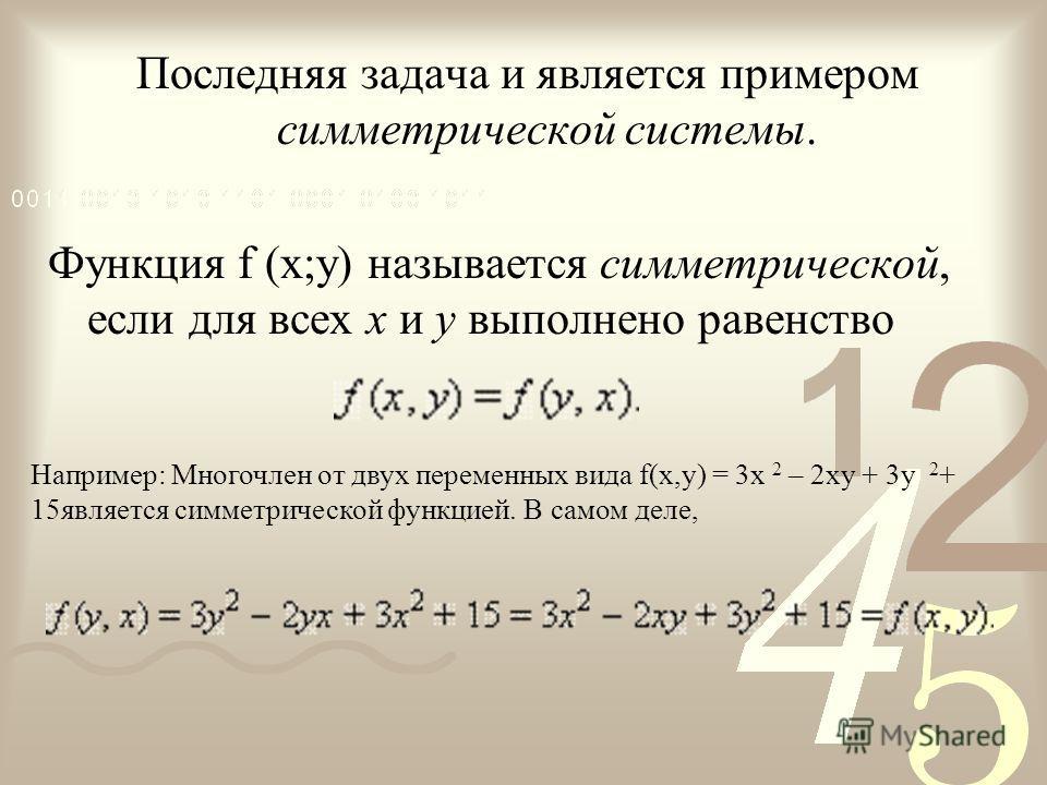 Последняя задача и является примером симметрической системы. Функция f (x;y) называется симметрической, если для всех x и y выполнено равенство Например: Многочлен от двух переменных вида f(x,y) = 3x 2 – 2xy + 3y 2 + 15является симметрической функцие