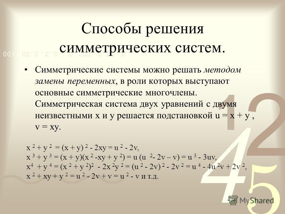 Способы решения симметрических систем. Симметрические системы можно решать методом замены переменных, в роли которых выступают основные симметрические многочлены. Симметрическая система двух уравнений с двумя неизвестными х и у решается подстановкой