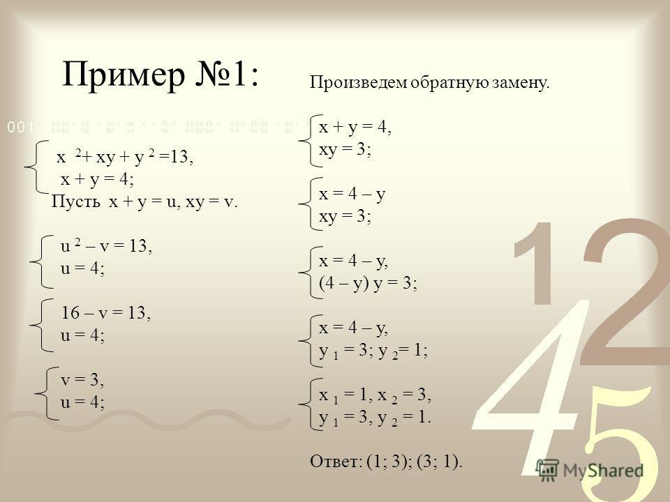 Пример 1: х 2 + ху + у 2 =13, х + у = 4; Пусть х + у = u, ху = v. u 2 – v = 13, u = 4; 16 – v = 13, u = 4; v = 3, u = 4; Произведем обратную замену. х + у = 4, ху = 3; х = 4 – у ху = 3; х = 4 – у, (4 – у) у = 3; х = 4 – у, у 1 = 3; у 2 = 1; х 1 = 1,