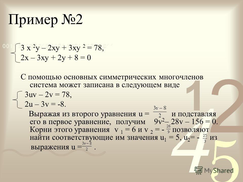 Пример 2 3 х 2 у – 2ху + 3ху 2 = 78, 2х – 3ху + 2у + 8 = 0 С помощью основных симметрических многочленов система может записана в следующем виде 3uv – 2v = 78, 2u – 3v = -8. Выражая из второго уравнения u = и подставляя его в первое уравнение, получи