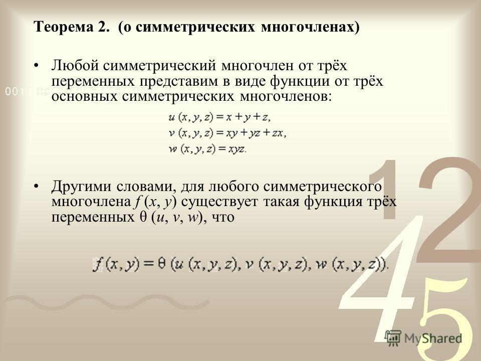 Теорема 2. (о симметрических многочленах) Любой симметрический многочлен от трёх переменных представим в виде функции от трёх основных симметрических многочленов: Другими словами, для любого симметрического многочлена f (x, y) существует такая функци