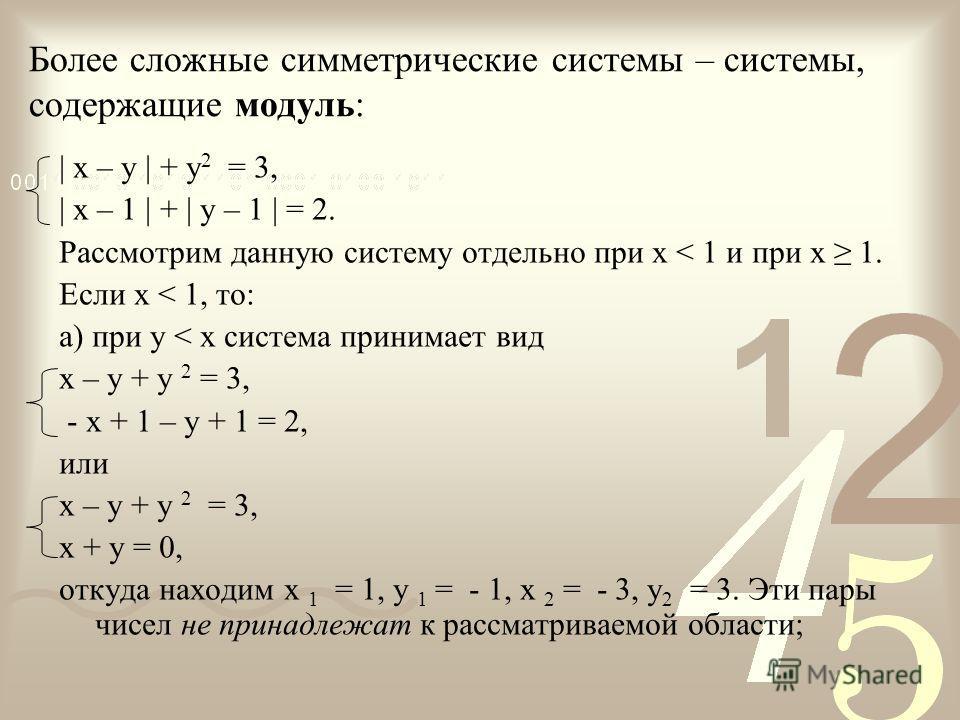 Более сложные симметрические системы – системы, содержащие модуль: | x – y | + y 2 = 3, | x – 1 | + | y – 1 | = 2. Рассмотрим данную систему отдельно при х < 1 и при х 1. Если х < 1, то: а) при у < х система принимает вид х – у + у 2 = 3, - х + 1 – у