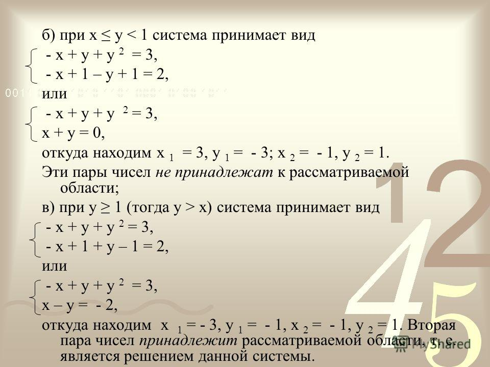 б) при х у < 1 система принимает вид - х + у + у 2 = 3, - х + 1 – у + 1 = 2, или - х + у + у 2 = 3, х + у = 0, откуда находим х 1 = 3, у 1 = - 3; х 2 = - 1, у 2 = 1. Эти пары чисел не принадлежат к рассматриваемой области; в) при у 1 (тогда у > х) си