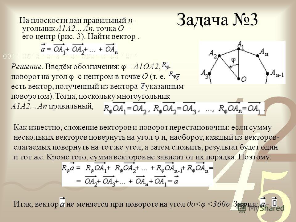 Задача 3 На плоскости дан правильный n- угольник A1A2... An, точка O - его центр (рис. 3). Найти вектор. Решение. Введём обозначения: φ= A1OA2, - поворот на угол φ с центром в точке O (т. е. есть вектор, полученный из вектора указанным поворотом). То