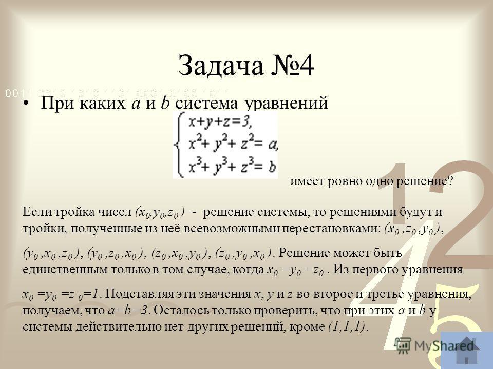 Задача 4 При каких a и b система уравнений имеет ровно одно решение? Если тройка чисел (x 0,y 0,z 0 ) - решение системы, то решениями будут и тройки, полученные из неё всевозможными перестановками: (x 0,z 0,y 0 ), (y 0,x 0,z 0 ), (y 0,z 0,x 0 ), (z 0