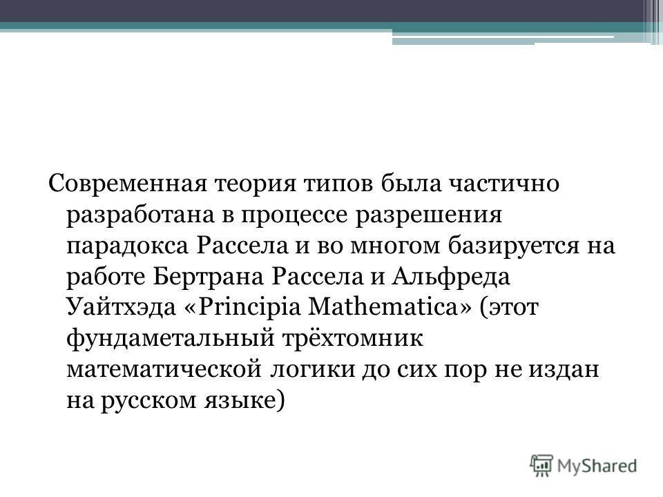 Современная теория типов была частично разработана в процессе разрешения парадокса Рассела и во многом базируется на работе Бертрана Рассела и Альфреда Уайтхэда «Principia Mathematica» (этот фундаметальный трёхтомник математической логики до сих пор