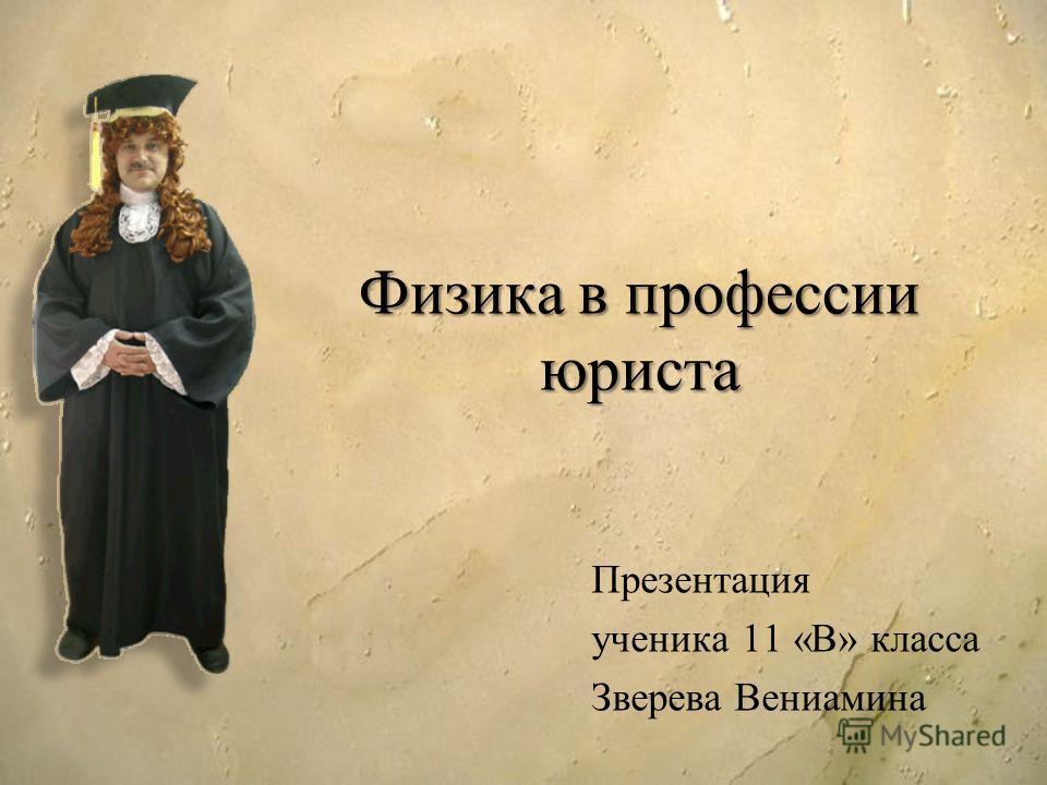 Физика в профессии юриста Презентация ученика 11 «В» класса Зверева Вениамина