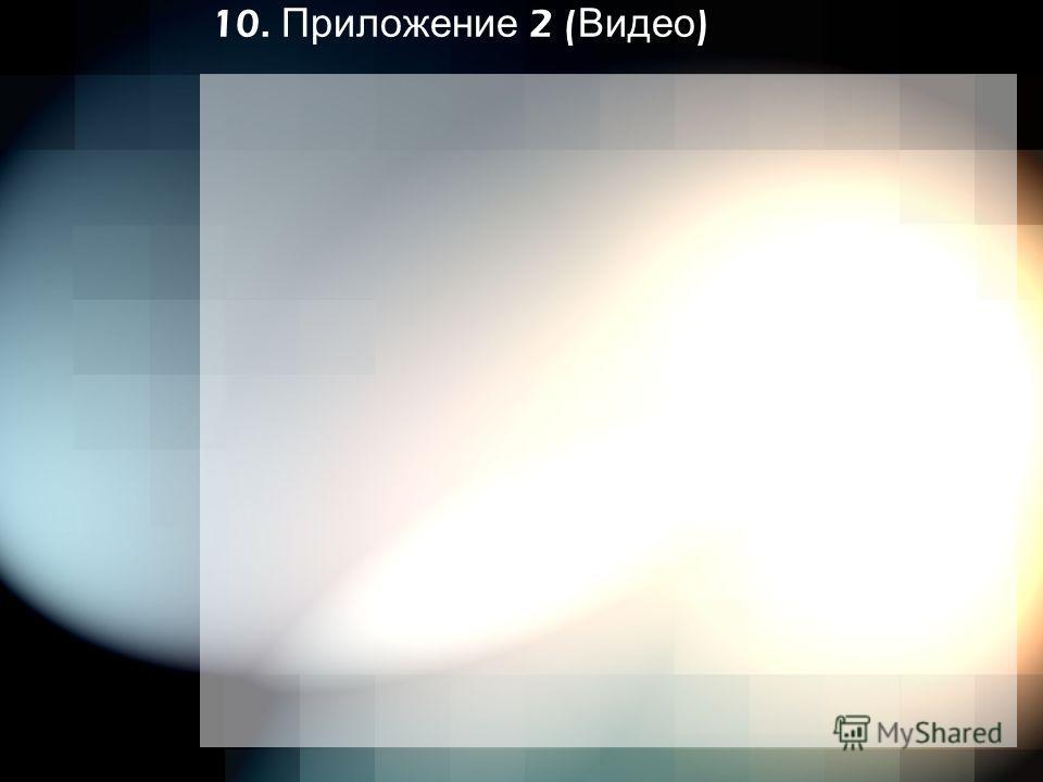 10. Приложение 2 ( Видео )