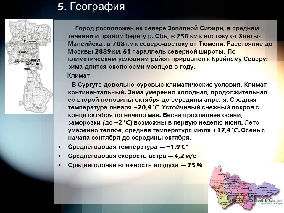 5. География Город расположен на севере Западной Сибири, в среднем течении и правом берегу р. Обь, в 250 км к востоку от Ханты - Мансийска, в 708 км к северо - востоку от Тюмени. Расстояние до Москвы 2889 км. 61 параллель северной широты. По климатич