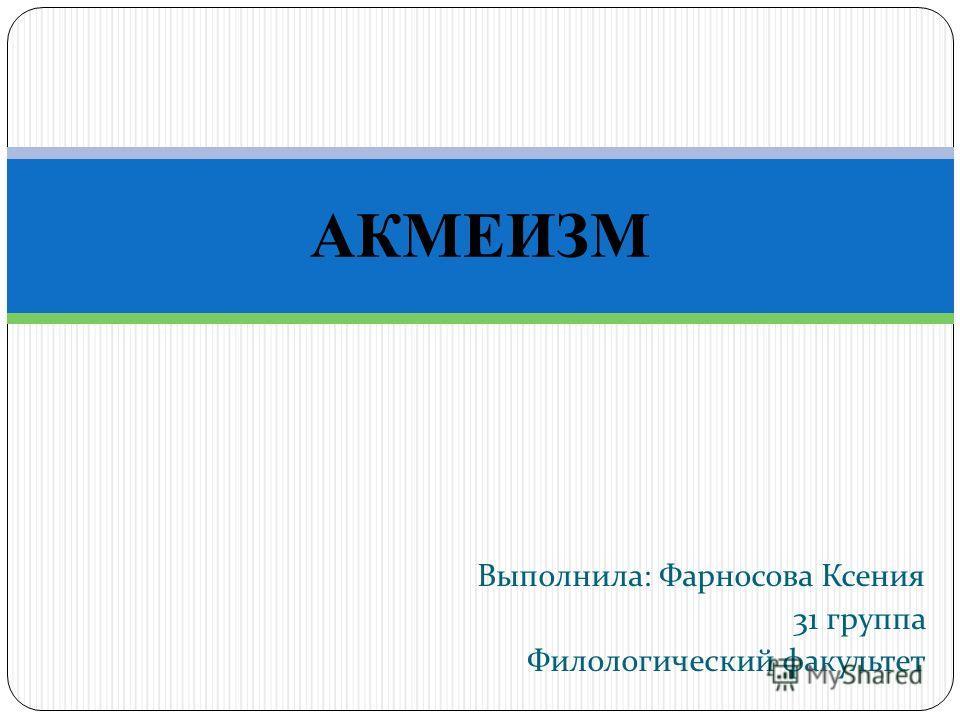 Выполнила: Фарносова Ксения 31 группа Филологический факультет АКМЕИЗМ