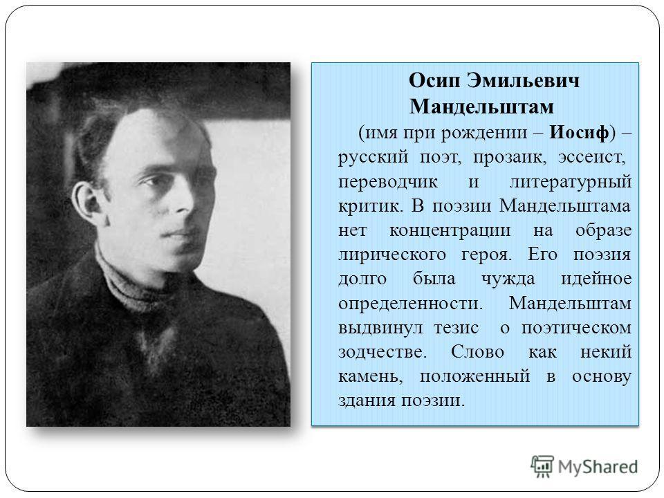 Осип Эмильевич Мандельштам (имя при рождении – Иосиф) – русский поэт, прозаик, эссеист, переводчик и литературный критик. В поэзии Мандельштама нет концентрации на образе лирического героя. Его поэзия долго была чужда идейное определенности. Мандельш
