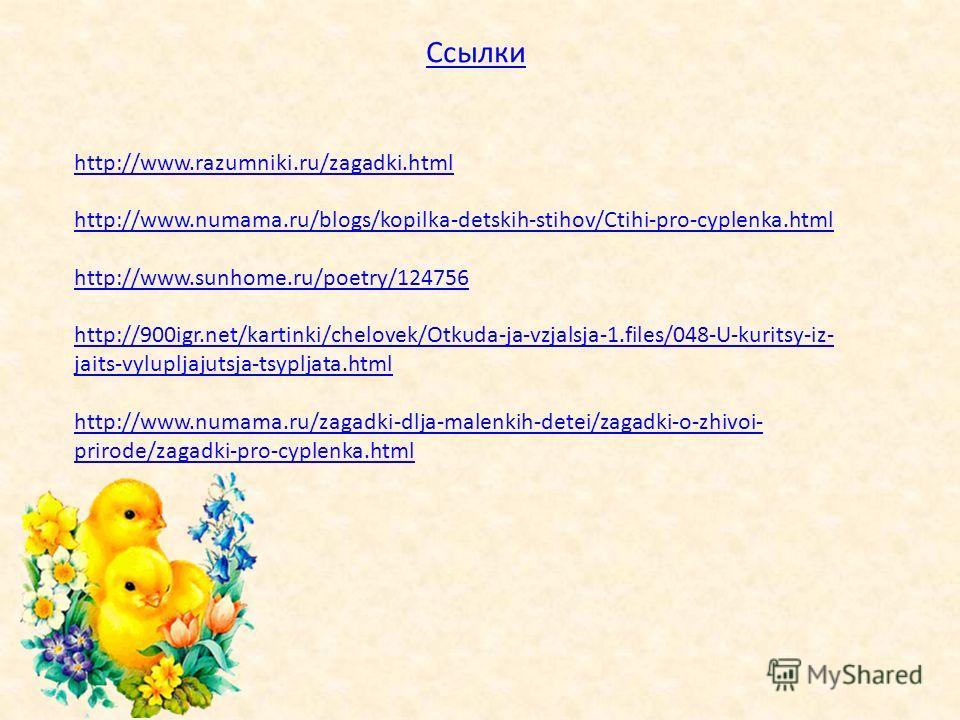 Ссылки http://www.razumniki.ru/zagadki.html http://www.numama.ru/blogs/kopilka-detskih-stihov/Ctihi-pro-cyplenka.html http://www.sunhome.ru/poetry/124756 http://900igr.net/kartinki/chelovek/Otkuda-ja-vzjalsja-1.files/048-U-kuritsy-iz- jaits-vylupljaj