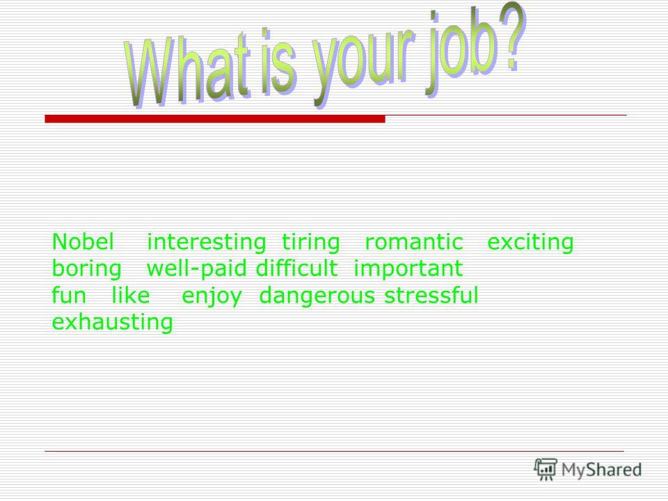 Nobel interesting tiring romantic exciting boring well-paid difficult important fun like enjoy dangerous stressful exhausting
