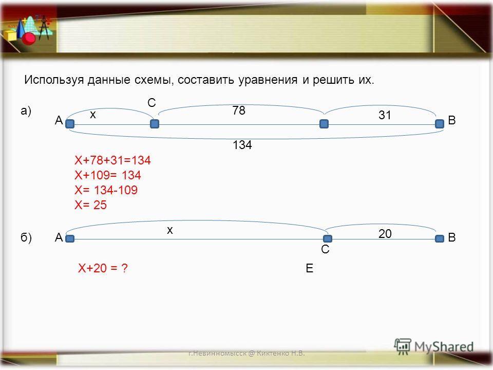 г.Невинномысск @ Киктенко Н.В. Используя данные схемы, составить уравнения и решить их. А С B 20 х А С B 31 х 134 78 E а) б) Х+78+31=134 Х+109= 134 Х= 134-109 Х= 25 Х+20 = ?