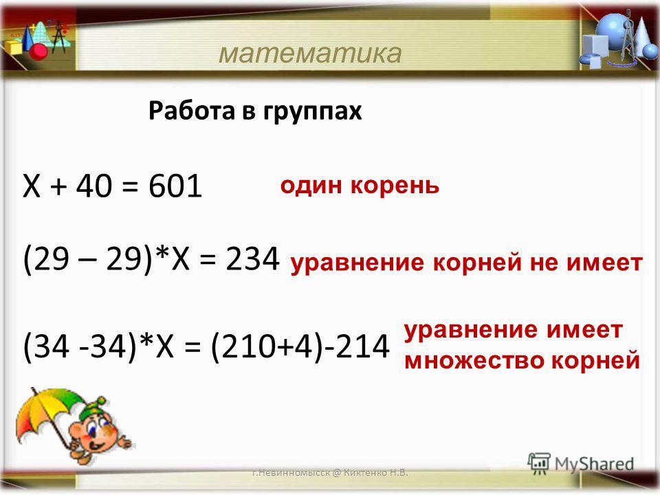 г.Невинномысск @ Киктенко Н.В. математика Работа в группах Х + 40 = 601 один корень уравнение корней не имеет уравнение имеет множество корней (34 -34)*Х = (210+4)-214 (29 – 29)*Х = 234