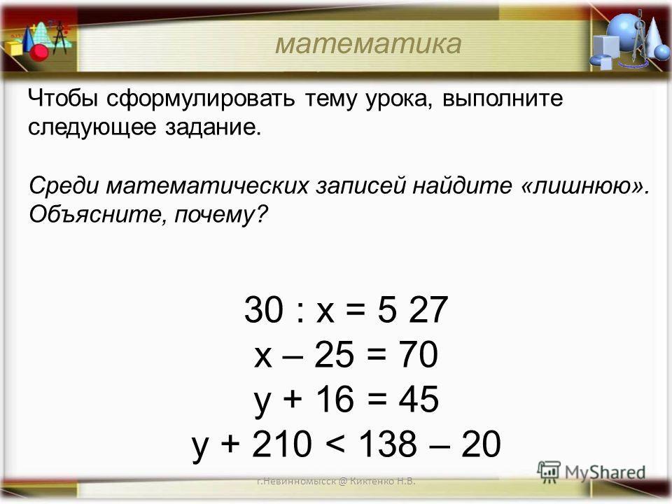 г.Невинномысск @ Киктенко Н.В. Чтобы сформулировать тему урока, выполните следующее задание. Среди математических записей найдите «лишнюю». Объясните, почему? 30 : х = 5 27 х – 25 = 70 у + 16 = 45 у + 210 < 138 – 20 математика