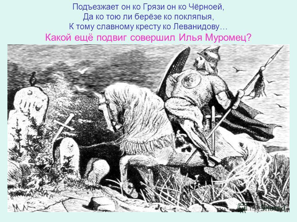 Подъезжает он ко Грязи он ко Чёрноей, Да ко тою ли берёзе ко покляпыя, К тому славному кресту ко Леванидову… Какой ещё подвиг совершил Илья Муромец?