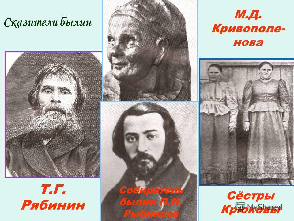 Сказители былин Т.Г. Рябинин М.Д. Кривополе- нова Сёстры Крюковы Собиратель былин П.Н. Рыбников