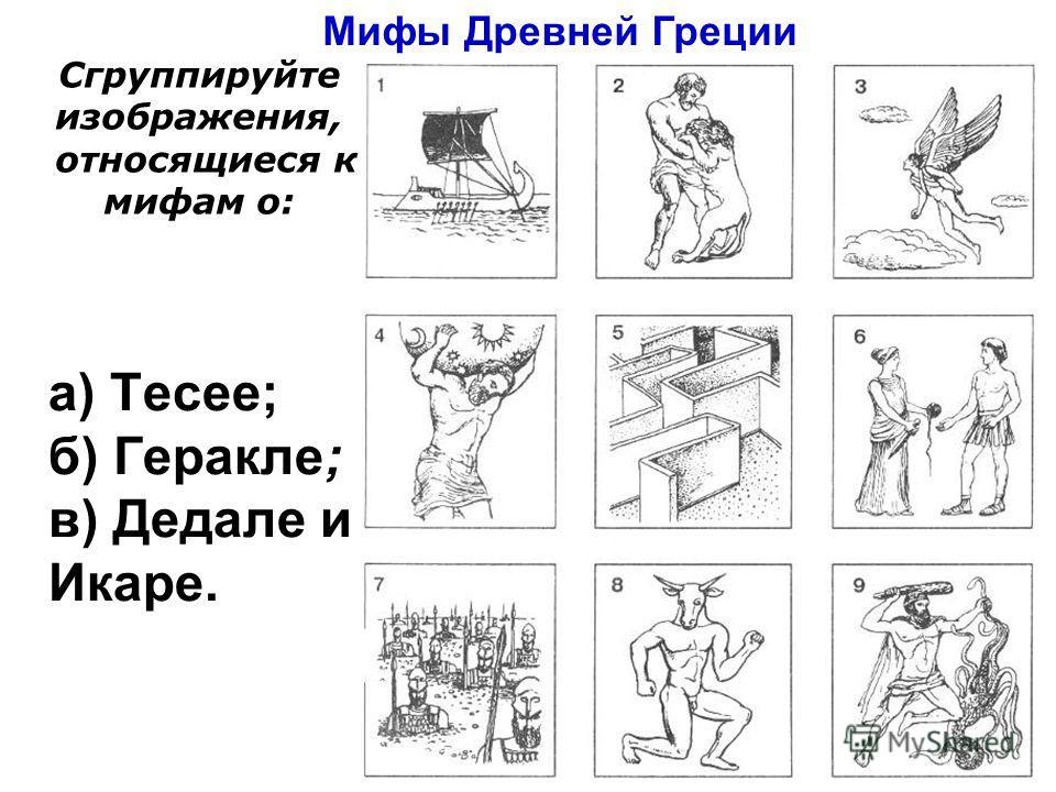 а) Тесее; б) Геракле; в) Дедале и Икаре. Мифы Древней Греции Сгруппируйте изображения, относящиеся к мифам о: