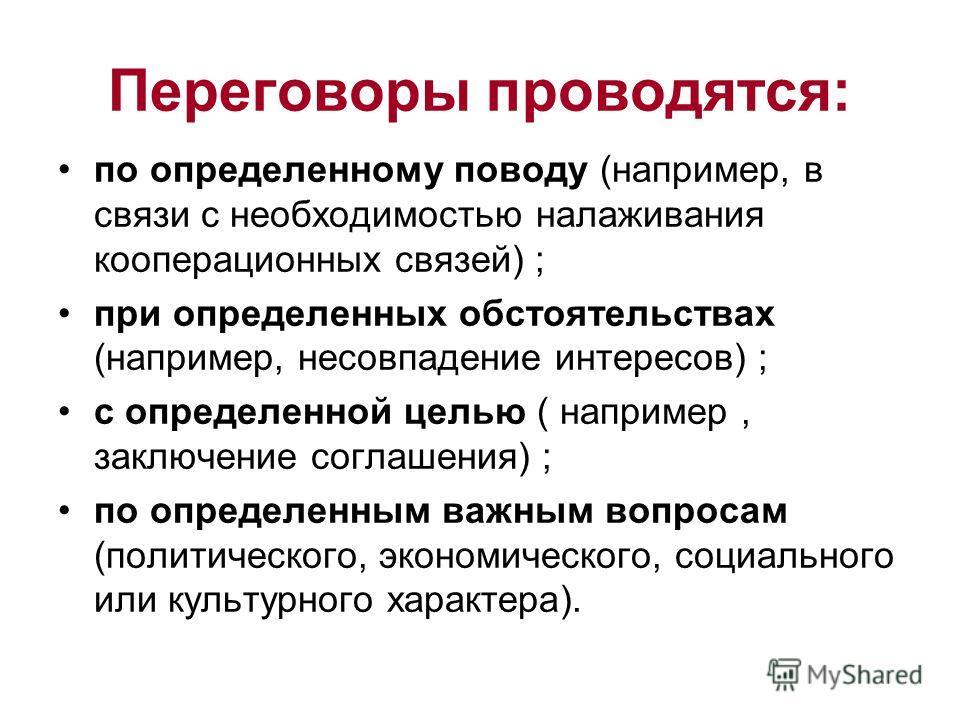 Переговоры проводятся: по определенному поводу (например, в связи с необходимостью налаживания кооперационных связей) ; при определенных обстоятельствах (например, несовпадение интересов) ; с определенной целью ( например, заключение соглашения) ; по