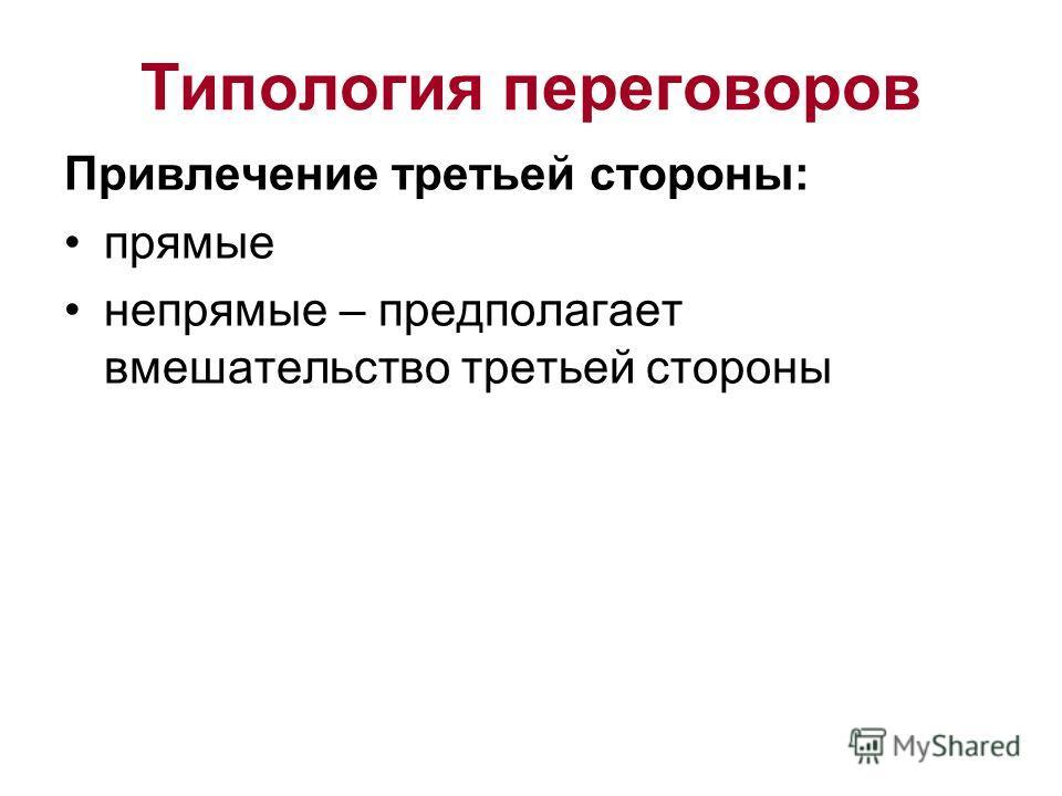 Типология переговоров Привлечение третьей стороны: прямые непрямые – предполагает вмешательство третьей стороны