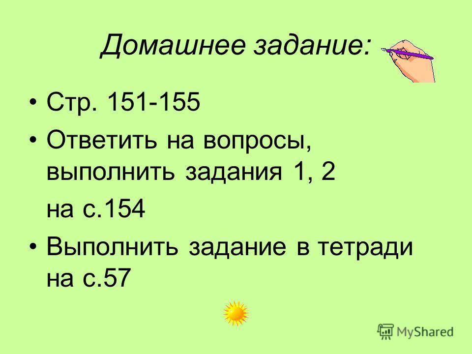 Домашнее задание: Стр. 151-155 Ответить на вопросы, выполнить задания 1, 2 на с.154 Выполнить задание в тетради на с.57