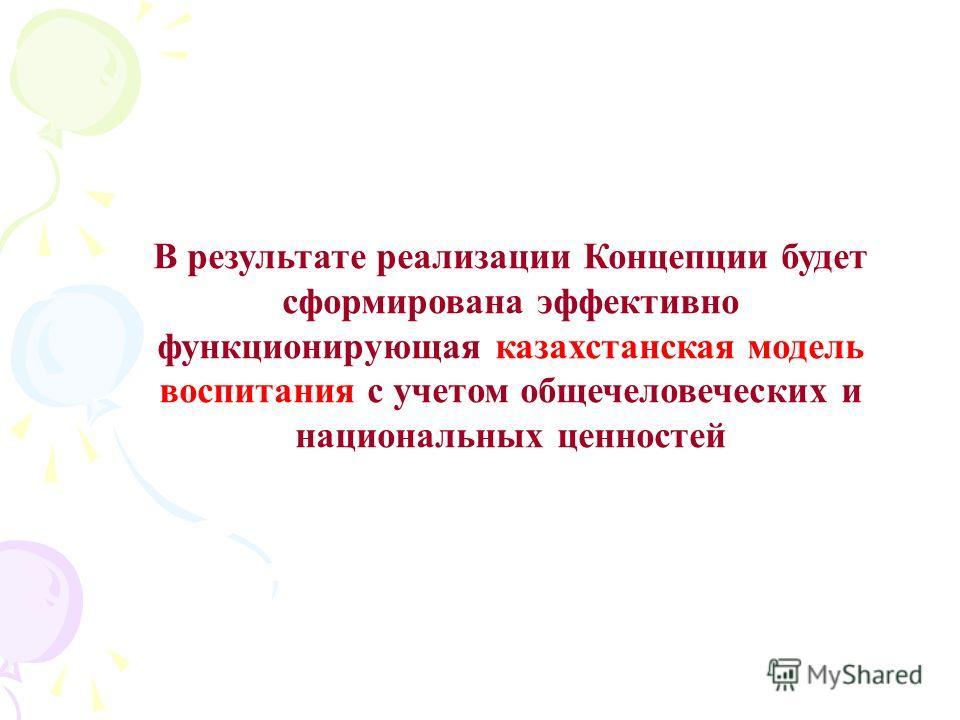 В результате реализации Концепции будет сформирована эффективно функционирующая казахстанская модель воспитания с учетом общечеловеческих и национальных ценностей