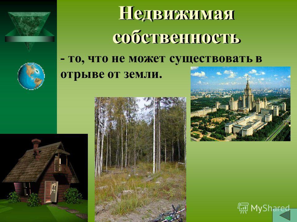 Недвижимая собственность - то, что не может существовать в отрыве от земли.
