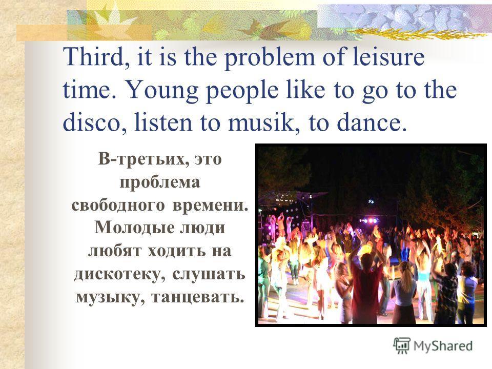 Third, it is the problem of leisure time. Young people like to go to the disco, listen to musik, to dance. В-третьих, это проблема свободного времени. Молодые люди любят ходить на дискотеку, слушать музыку, танцевать.