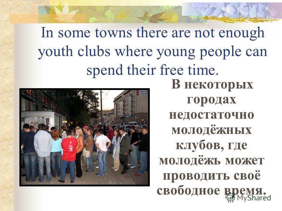 In some towns there are not enough youth clubs where young people can spend their free time. В некоторых городах недостаточно молодёжных клубов, где молодёжь может проводить своё свободное время.